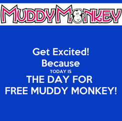 Poster: Get Excited! Because TODAY IS THE DAY FOR  FREE MUDDY MONKEY!