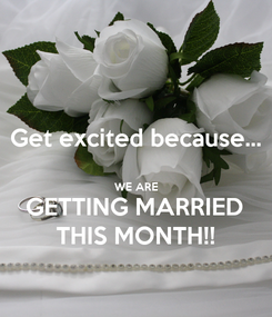 Poster: Get excited because...  WE ARE GETTING MARRIED THIS MONTH!!