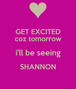 Poster: GET EXCITED coz tomorrow i'll be seeing SHANNON