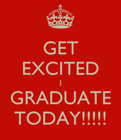 Poster: GET EXCITED I GRADUATE TODAY!!!!!