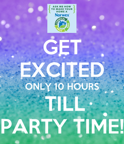 Poster: GET EXCITED ONLY 10 HOURS  TILL PARTY TIME!