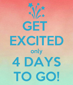 Poster: GET  EXCITED only 4 DAYS TO GO!