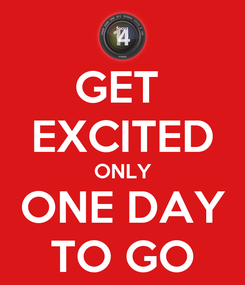 Poster: GET  EXCITED ONLY ONE DAY TO GO