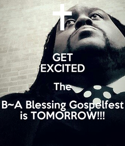 Poster: GET EXCITED The B~A Blessing Gospelfest is TOMORROW!!!