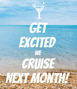 Poster: Get Excited  We Cruise Next Month!