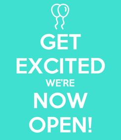 Poster: GET EXCITED WE'RE NOW OPEN!
