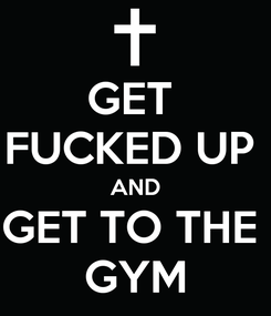 Poster: GET  FUCKED UP  AND GET TO THE  GYM