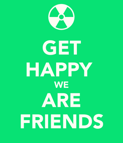 Poster: GET HAPPY  WE ARE FRIENDS