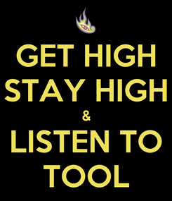 Poster: GET HIGH STAY HIGH & LISTEN TO TOOL