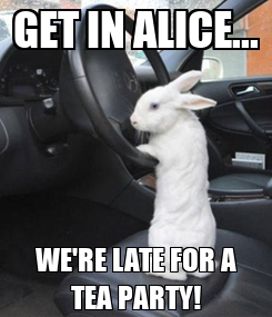 Poster: GET IN ALICE... WE'RE LATE FOR A TEA PARTY!
