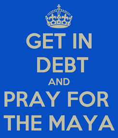 Poster: GET IN  DEBT AND PRAY FOR  THE MAYA