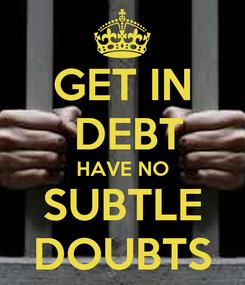 Poster: GET IN  DEBT HAVE NO SUBTLE DOUBTS
