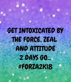 Poster: GET INTOXICATED BY THE FORCE, ZEAL  AND ATTITUDE 2 DAYS GO... #FORZA2K18