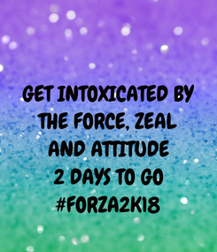 Poster: GET INTOXICATED BY THE FORCE, ZEAL AND ATTITUDE 2 DAYS TO GO #FORZA2K18
