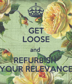 Poster: GET LOOSE and  REFURBISH  YOUR RELEVANCE