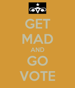 Poster: GET MAD AND GO VOTE