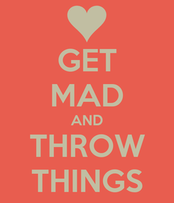 Poster: GET MAD AND THROW THINGS