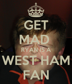 Poster: GET MAD  RYAN IS A WEST HAM FAN