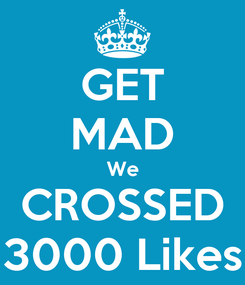 Poster: GET MAD We CROSSED 3000 Likes