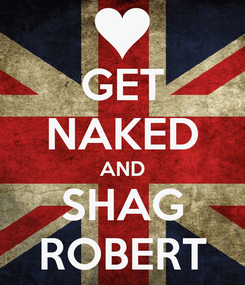 Poster: GET NAKED AND SHAG ROBERT