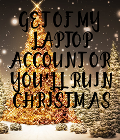Poster: GET OF MY  LAPTOP ACCOUNT OR  YOU'LL RUIN  CHRISTMAS