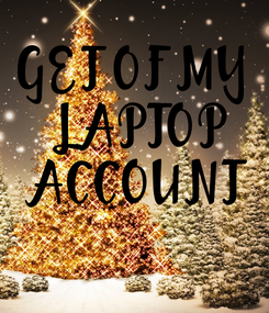 Poster: GET OF MY  LAPTOP  ACCOUNT