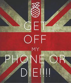 Poster: GET OFF MY PHONE OR DIE!!!!