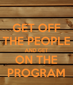 Poster: GET OFF THE PEOPLE AND GET ON THE PROGRAM
