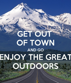 Poster: GET OUT  OF TOWN AND GO ENJOY THE GREAT OUTDOORS