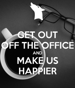 Poster: GET OUT OFF THE OFFICE AND MAKE US HAPPIER