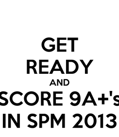 Poster: GET READY AND SCORE 9A+'s IN SPM 2013