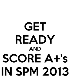 Poster: GET READY AND SCORE A+'s IN SPM 2013