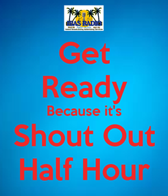 Poster: Get Ready Because it's Shout Out Half Hour