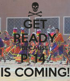 Poster: GET READY BECAUSE P' 14  IS COMING!