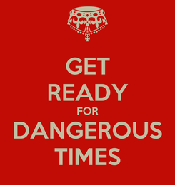 Poster: GET READY FOR DANGEROUS TIMES