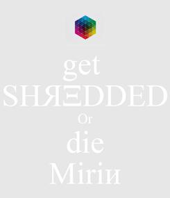 Poster: get  SHЯΞDDED Or die Miriᴎ