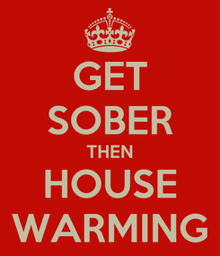 Poster: GET SOBER THEN HOUSE WARMING
