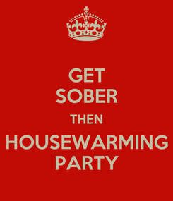 Poster: GET SOBER THEN HOUSEWARMING PARTY