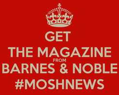 Poster: GET  THE MAGAZINE FROM BARNES & NOBLE #MOSHNEWS