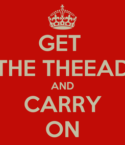 Poster: GET  THE THEEAD AND CARRY ON