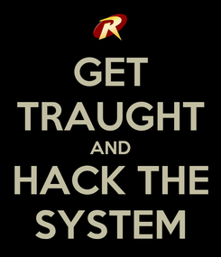 Poster: GET TRAUGHT AND HACK THE SYSTEM