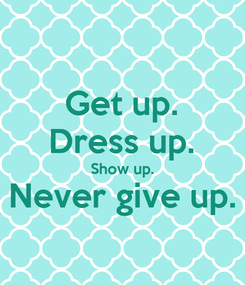 Poster: Get up. Dress up. Show up. Never give up.