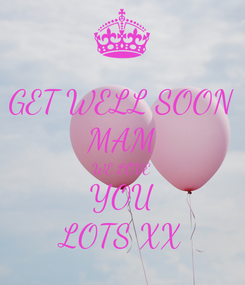 Poster: GET WELL SOON MAM WE LOVE YOU LOTS XX