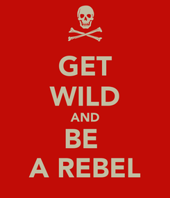 Poster: GET WILD AND BE  A REBEL