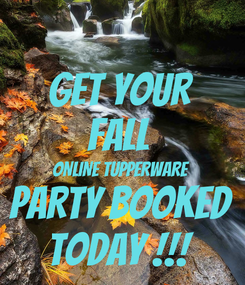 Poster: GET YOUR  FALL  ONLINE TUPPERWARE  PARTY BOOKED  TODAY !!!
