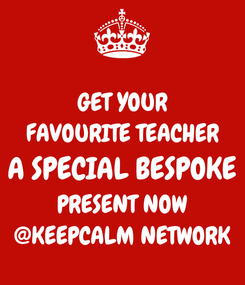Poster: GET YOUR FAVOURITE TEACHER A SPECIAL BESPOKE PRESENT NOW @KEEPCALM NETWORK