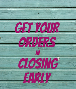 Poster: Get your  Orders  IN Closing Early