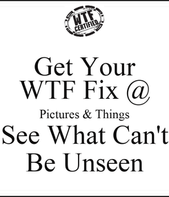 Poster: Get Your WTF Fix @ Pictures & Things See What Can't Be Unseen