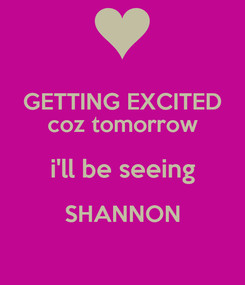 Poster: GETTING EXCITED coz tomorrow i'll be seeing SHANNON