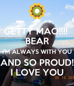 Poster: GETTY MAO!!!!  BEAR I'M ALWAYS WITH YOU AND SO PROUD! I LOVE YOU